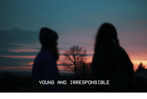 young and irresponsible